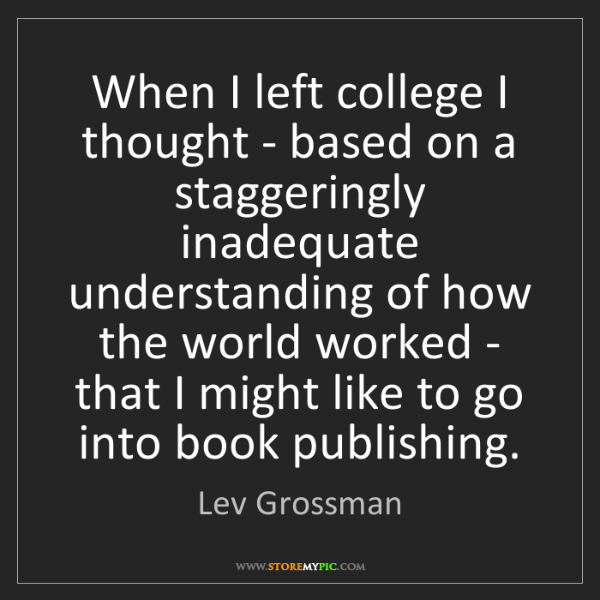 Lev Grossman: When I left college I thought - based on a staggeringly...