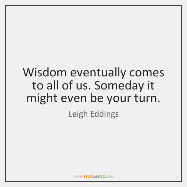 Wisdom eventually comes to all of us. Someday it might even be ...