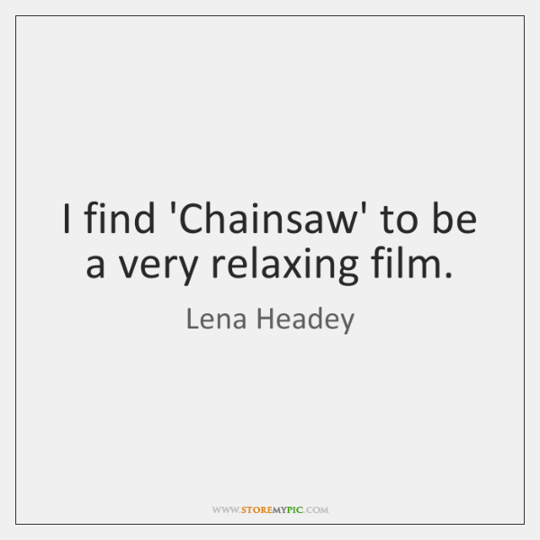I find 'Chainsaw' to be a very relaxing film.