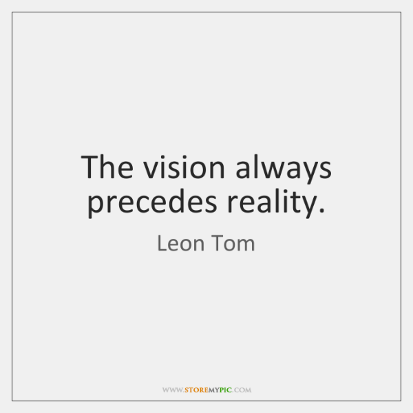 The vision always precedes reality.