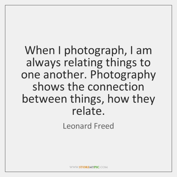 When I photograph, I am always relating things to one another. Photography ...