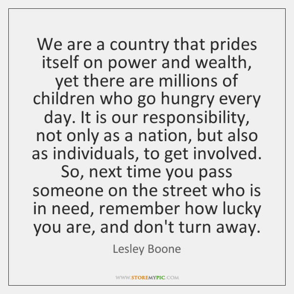 We are a country that prides itself on power and wealth, yet ...