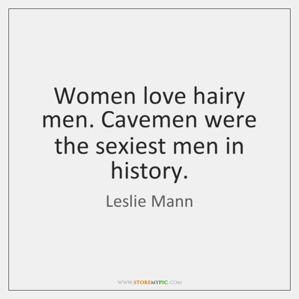 Women love hairy men. Cavemen were the sexiest men in history.