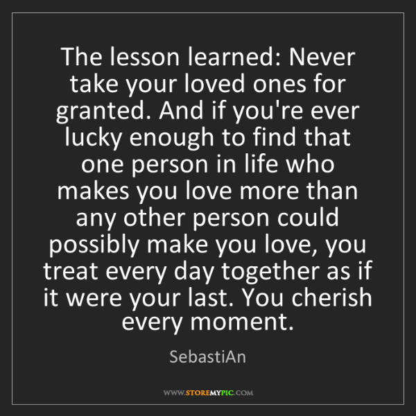 SebastiAn: The lesson learned: Never take your loved ones for granted....