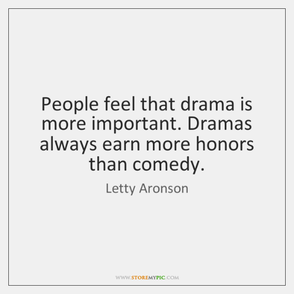 People feel that drama is more important. Dramas always earn more honors ...
