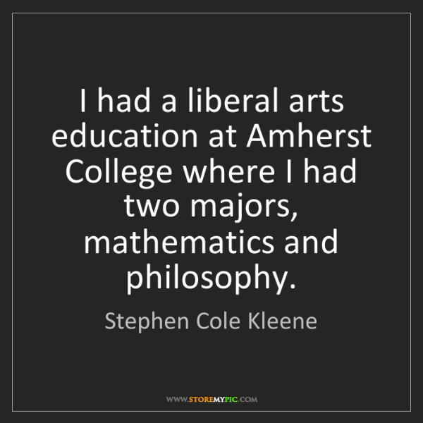 Stephen Cole Kleene: I had a liberal arts education at Amherst College where...