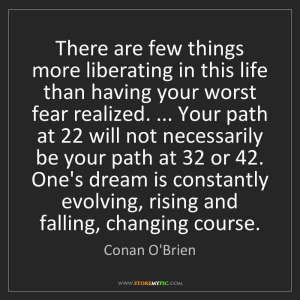 Conan O'Brien: There are few things more liberating in this life than...