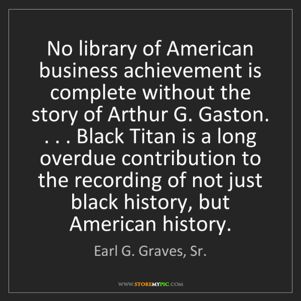 Earl G. Graves, Sr.: No library of American business achievement is complete...