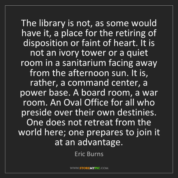 Eric Burns: The library is not, as some would have it, a place for...