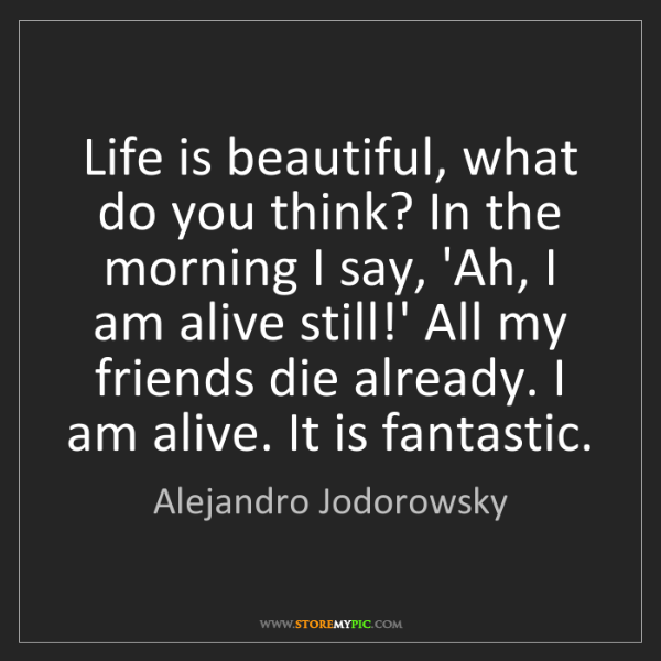 Alejandro Jodorowsky: Life is beautiful, what do you think? In the morning...