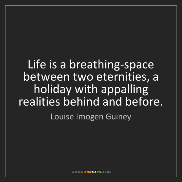 Louise Imogen Guiney: Life is a breathing-space between two eternities, a holiday...
