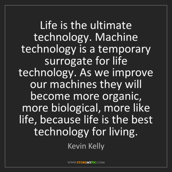 Kevin Kelly: Life is the ultimate technology. Machine technology is...