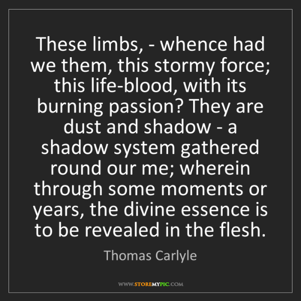 Thomas Carlyle: These limbs, - whence had we them, this stormy force;...