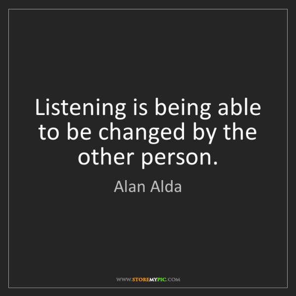 Alan Alda: Listening is being able to be changed by the other person.