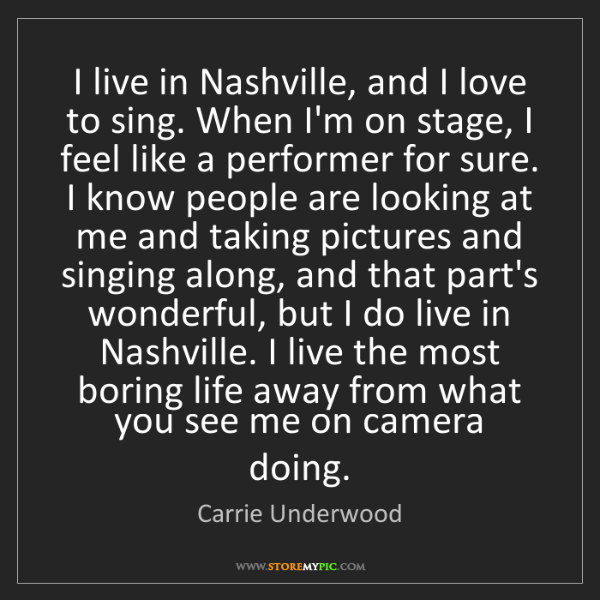 Carrie Underwood: I live in Nashville, and I love to sing. When I'm on...