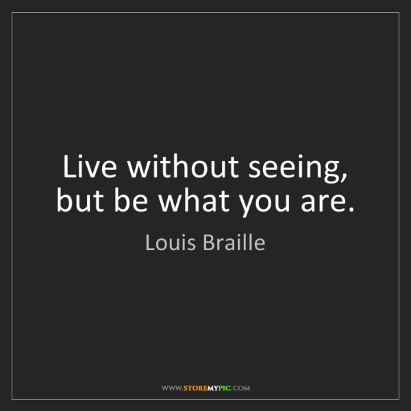 Louis Braille: Live without seeing, but be what you are.