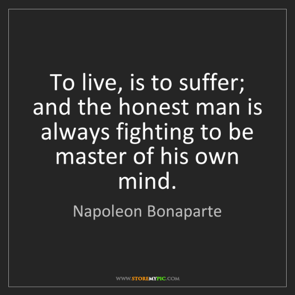 Napoleon Bonaparte: To live, is to suffer; and the honest man is always fighting...