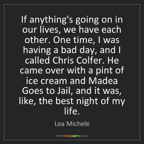 Lea Michele: If anything's going on in our lives, we have each other....