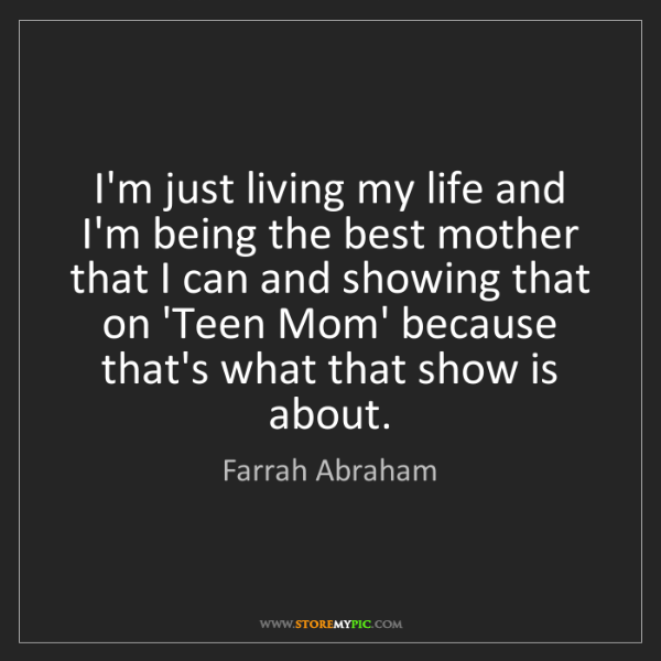 Farrah Abraham: I'm just living my life and I'm being the best mother...