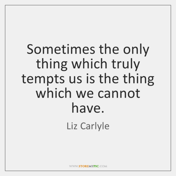 Sometimes the only thing which truly tempts us is the thing which ...