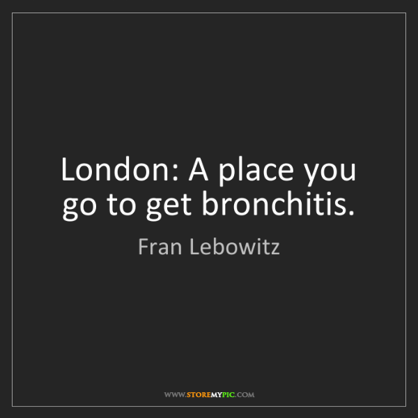 Fran Lebowitz: London: A place you go to get bronchitis.