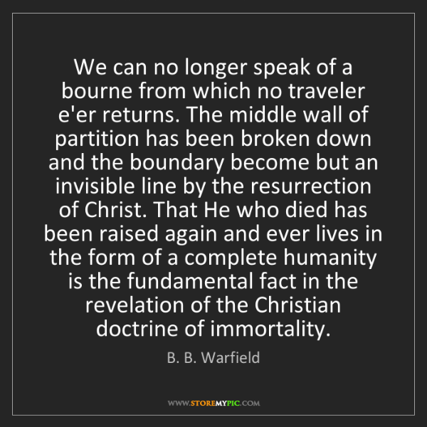 B. B. Warfield: We can no longer speak of a bourne from which no traveler...