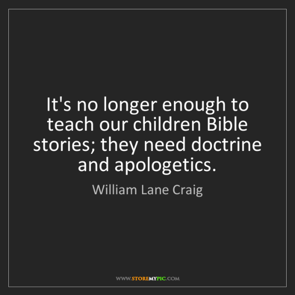 William Lane Craig: It's no longer enough to teach our children Bible stories;...