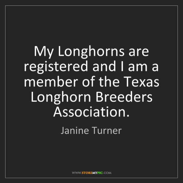 Janine Turner: My Longhorns are registered and I am a member of the...