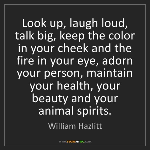 William Hazlitt: Look up, laugh loud, talk big, keep the color in your...