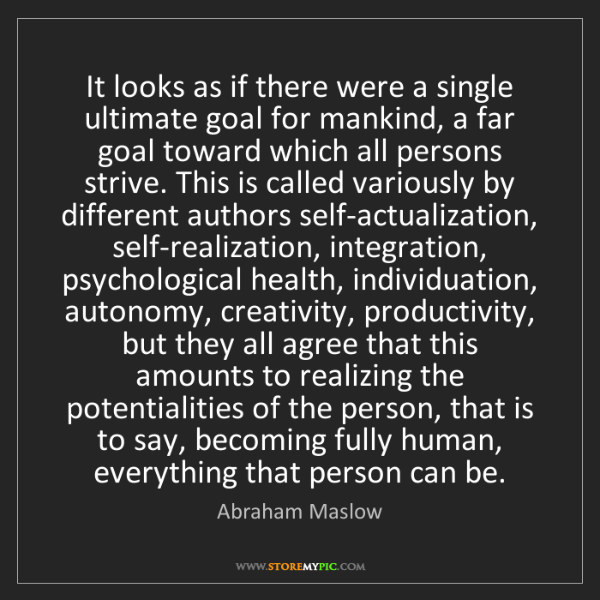 Abraham Maslow: It looks as if there were a single ultimate goal for...