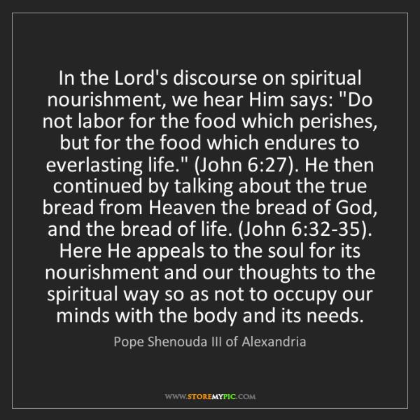 Pope Shenouda III of Alexandria: In the Lord's discourse on spiritual nourishment, we...