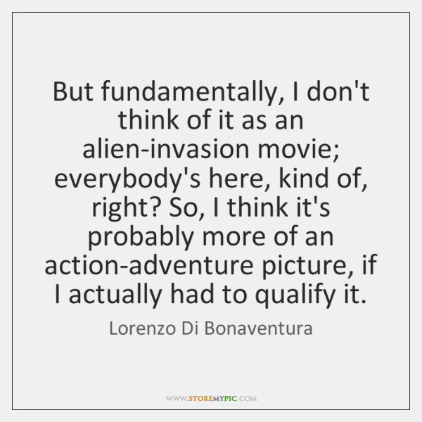 But fundamentally, I don't think of it as an alien-invasion movie; everybody's ...
