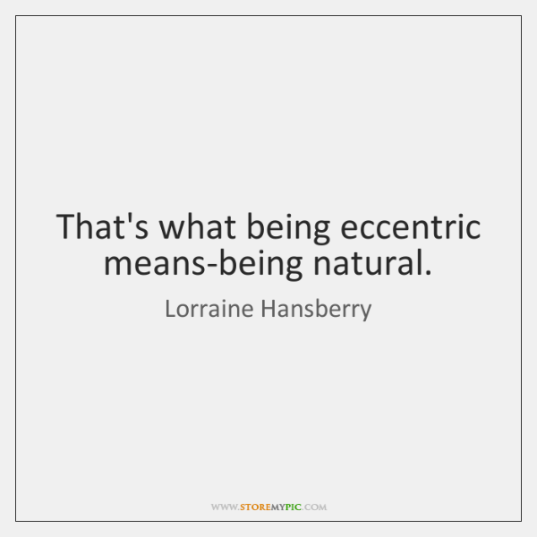 That's what being eccentric means-being natural.