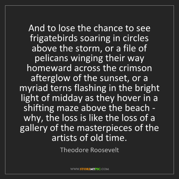 Theodore Roosevelt: And to lose the chance to see frigatebirds soaring in...