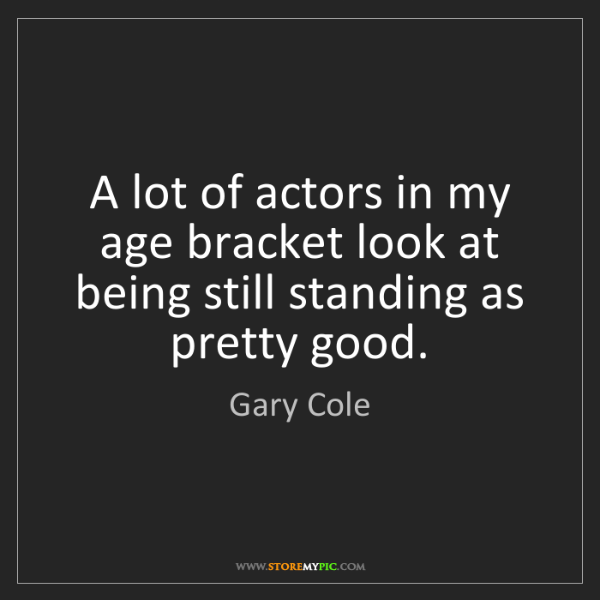 Gary Cole: A lot of actors in my age bracket look at being still...