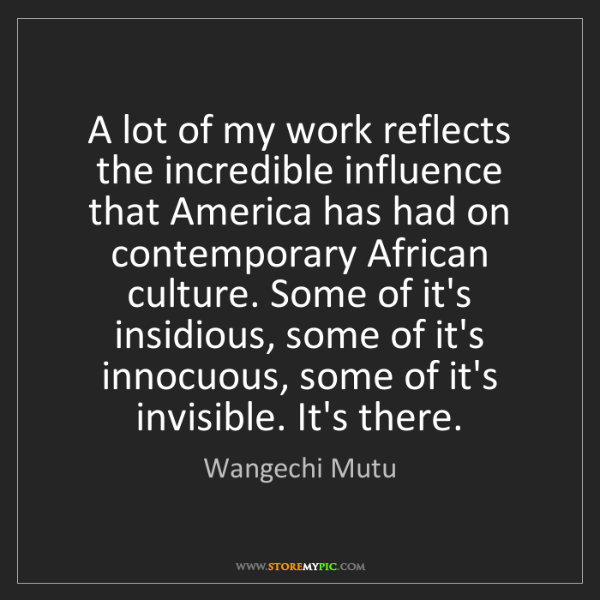 Wangechi Mutu: A lot of my work reflects the incredible influence that...