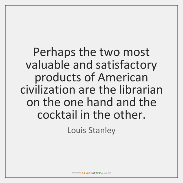 Perhaps the two most valuable and satisfactory products of American civilization are ...
