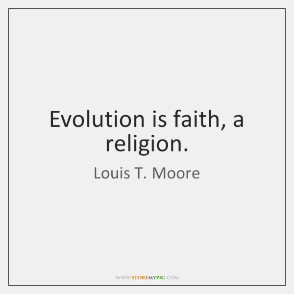 Evolution is faith, a religion.