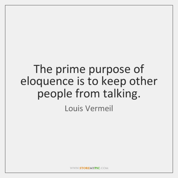 The prime purpose of eloquence is to keep other people from talking.