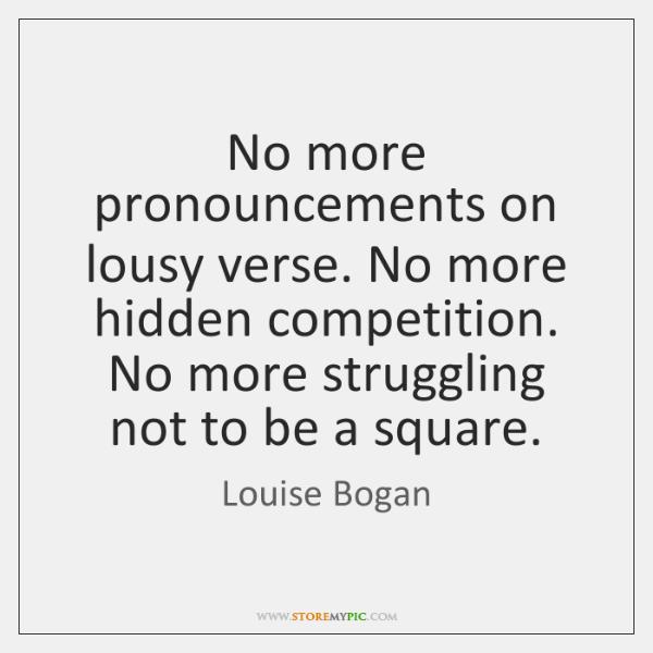 No more pronouncements on lousy verse. No more hidden competition. No more ...
