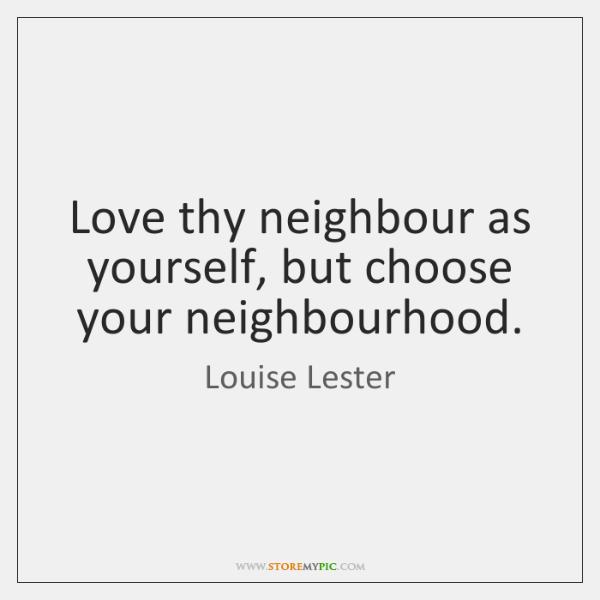 Love thy neighbour as yourself, but choose your neighbourhood.