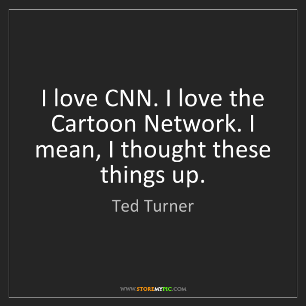 Ted Turner: I love CNN. I love the Cartoon Network. I mean, I thought...