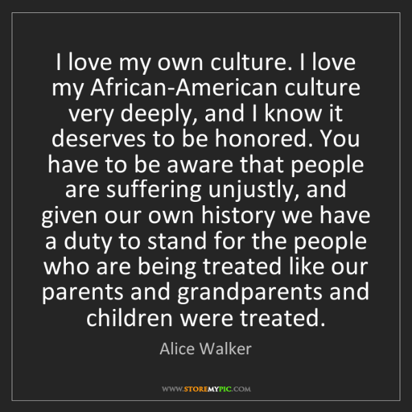 Alice Walker: I love my own culture. I love my African-American culture...