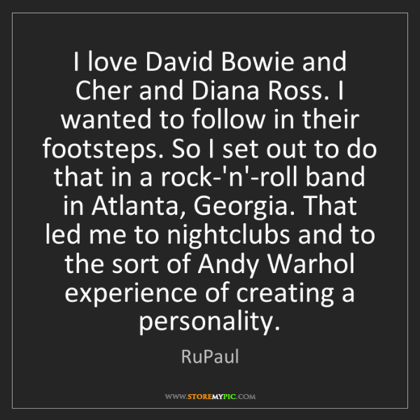 RuPaul: I love David Bowie and Cher and Diana Ross. I wanted...