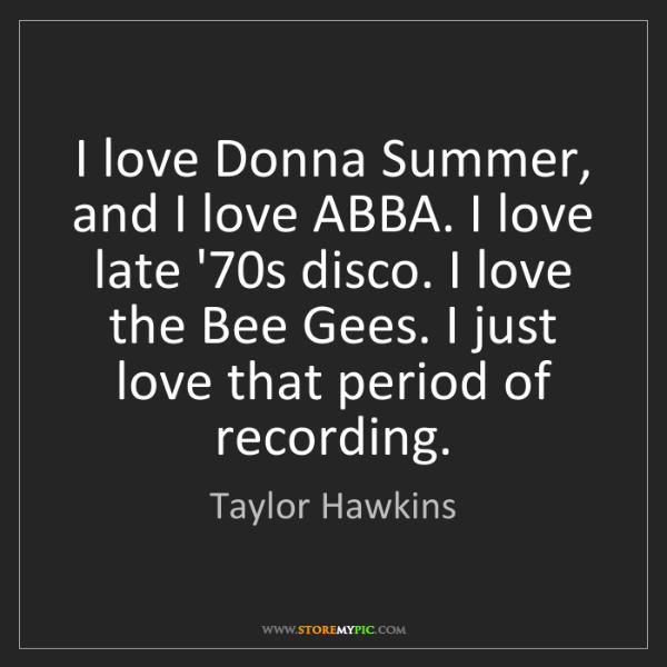 Taylor Hawkins: I love Donna Summer, and I love ABBA. I love late '70s...
