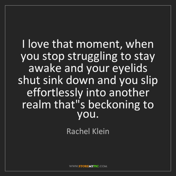 Rachel Klein: I love that moment, when you stop struggling to stay...