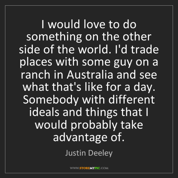 Justin Deeley: I would love to do something on the other side of the...