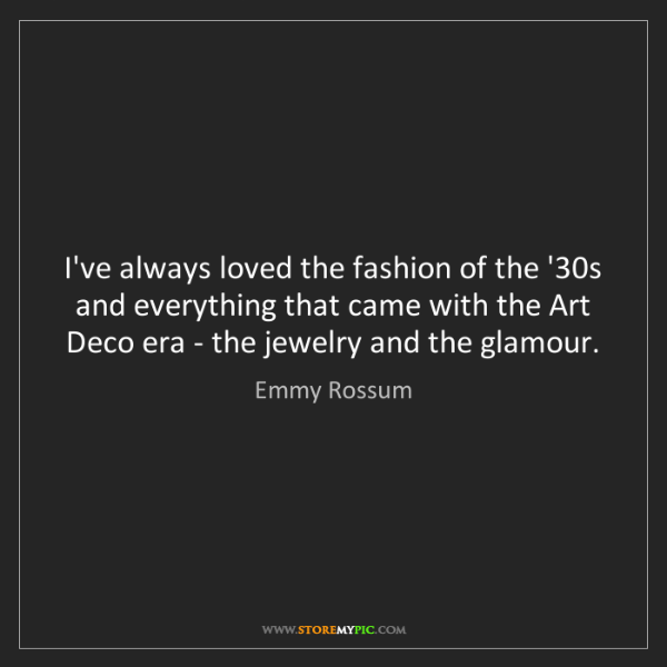 Emmy Rossum: I've always loved the fashion of the '30s and everything...