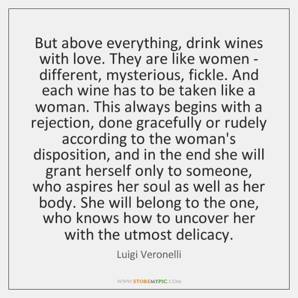 But above everything, drink wines with love. They are like women - ...