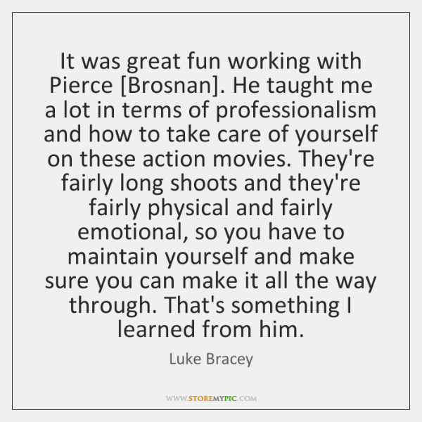 It was great fun working with Pierce [Brosnan]. He taught me a ...